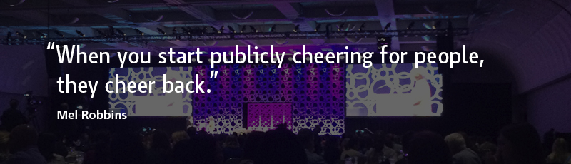 """When you start publicly cheering for people, they cheer back."" –Mel Robbins"