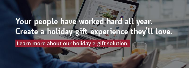 Your people have worked hard all year. Create a holiday gift experience they'll love. Learn more about our holiday e-gift solution.