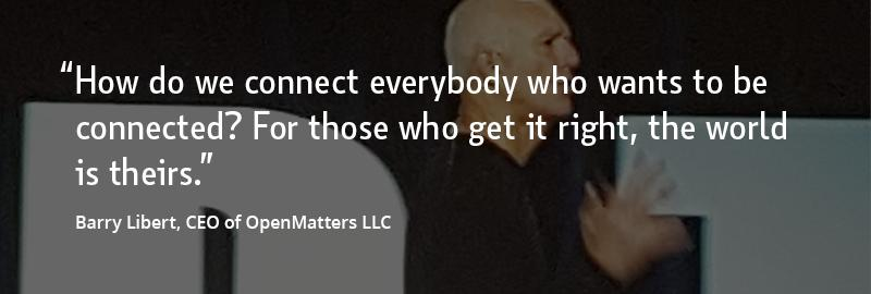 """""""How do we connect everybody who wants to be connected? For those who get it right, the world is theirs."""" –Barry Libert, CEO of OpenMatters LLC"""