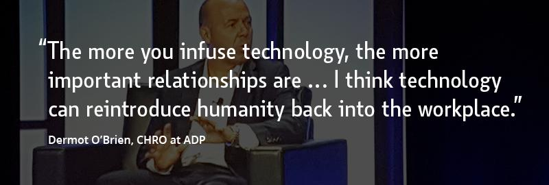 """""""The more you infuse technology, the more important relationships are ... I think technology can reintroduce humanity back into the workplace."""" –Dermot O'Brien, CHRO at ADP"""