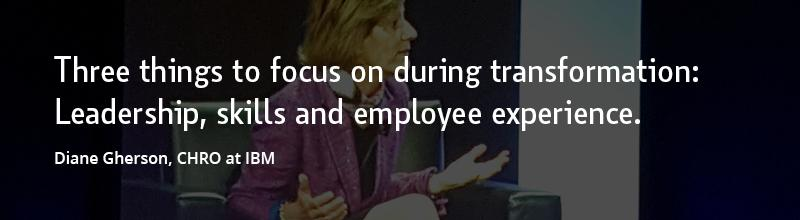 Three things to focus on during transformation: Leadership, skills and employee experience. –Diane Gherson, CHRO at IBM