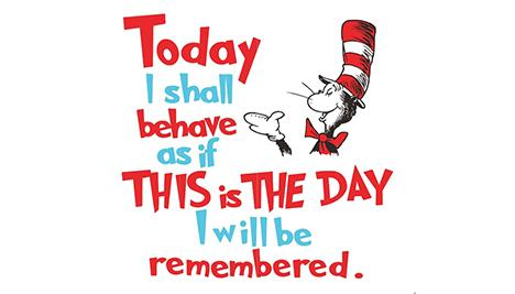 today I shall behave as if this is the day I will be remembered