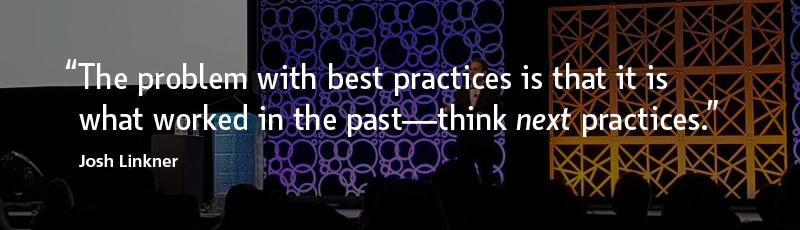 """""""The problem with best practices is that it is what worked in the past—think next practices."""" –Josh Linkner"""