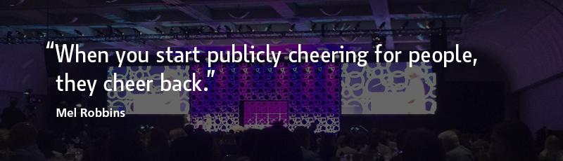 """""""When you start publicly cheering for people, they cheer back."""" –Mel Robbins"""