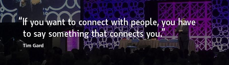 """""""If you want to connect with people, you have to say something that connects you."""" –Tim Gard"""